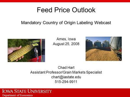 Department of Economics Feed Price Outlook Mandatory Country of Origin Labeling Webcast Ames, Iowa August 25, 2008 Chad Hart Assistant Professor/Grain.