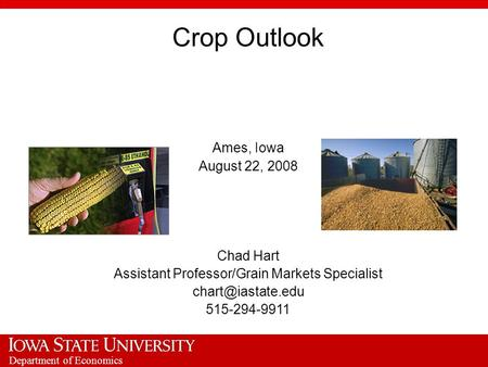 Department of Economics Crop Outlook Ames, Iowa August 22, 2008 Chad Hart Assistant Professor/Grain Markets Specialist 515-294-9911.