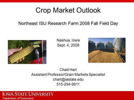 Department of Economics Crop Market Outlook Northeast ISU Research Farm 2008 Fall Field Day Nashua, Iowa Sept. 4, 2008 Chad Hart Assistant Professor/Grain.