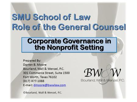 SMU School of Law Role of the General Counsel Corporate Governance in the Nonprofit Setting Prepared By: Darren B. Moore Bourland, Wall & Wenzel, P.C.