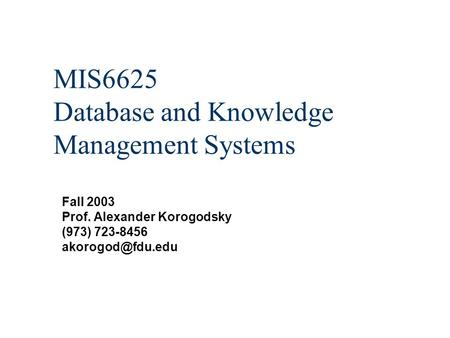 MIS6625 Database and Knowledge Management Systems Fall 2003 Prof. Alexander Korogodsky (973) 723-8456