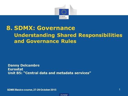 "Eurostat 1 8.SDMX: Governance Understanding Shared Responsibilities and Governance Rules Danny Delcambre Eurostat Unit B5: ""Central data and metadata services"""