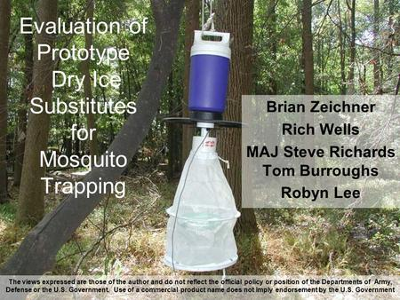 Evaluation of Prototype Dry Ice Substitutes for Mosquito Trapping Brian Zeichner Rich Wells MAJ Steve Richards Tom Burroughs Robyn Lee The views expressed.