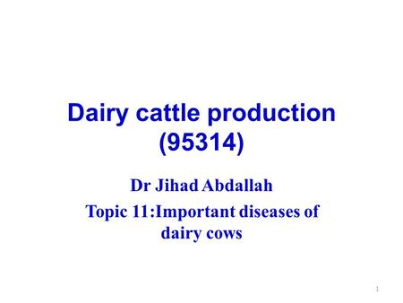 Dairy cattle production (95314) Dr Jihad Abdallah Topic 11:Important diseases of dairy cows 1.