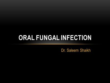 Oral fungal infection Dr. Saleem Shaikh.