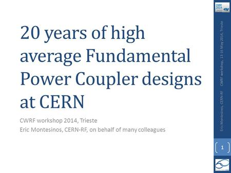 20 years of high average Fundamental Power Coupler designs at CERN CWRF workshop 2014, Trieste Eric Montesinos, CERN-RF, on behalf of many colleagues CWRF.