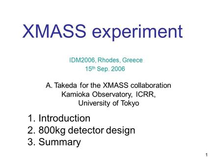 1 1. Introduction 2. 800kg detector design 3. Summary XMASS experiment 15 th Sep. 2006 A.Takeda for the XMASS collaboration Kamioka Observatory, ICRR,