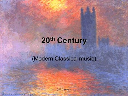 20 th Century1 (Modern Classical music). 20 th Century2 Impressionist music Impressionism is a term borrowed from painting. –vague and hazy outlines.