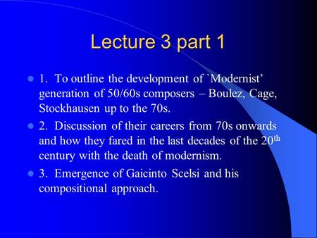 Lecture 3 part 1 1. To outline the development of `Modernist' generation of 50/60s composers – Boulez, Cage, Stockhausen up to the 70s. 2. Discussion of.
