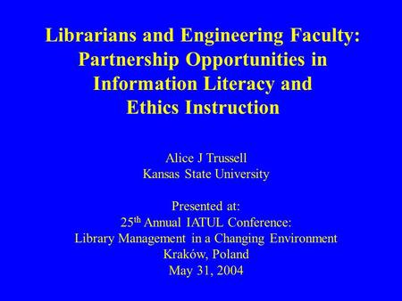 Librarians and Engineering Faculty: Partnership Opportunities in Information Literacy and Ethics Instruction Alice J Trussell Kansas State University Presented.