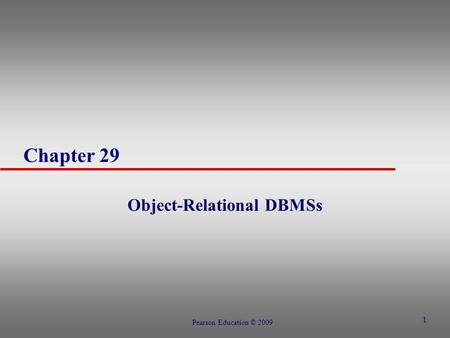 1 Chapter 29 Object-Relational DBMSs Pearson Education © 2009.