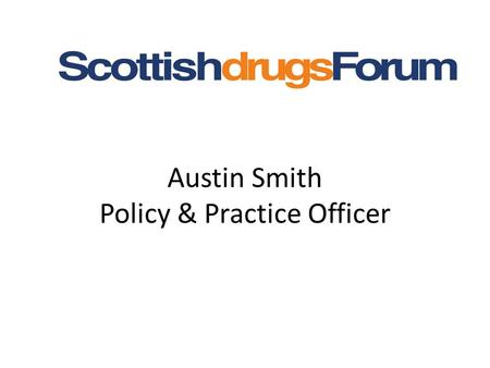 Austin Smith Policy & Practice Officer. Greater Glasgow & Clyde Legal Highs Monitoring Group Representatives from – Police Health Addiction Services Scottish.