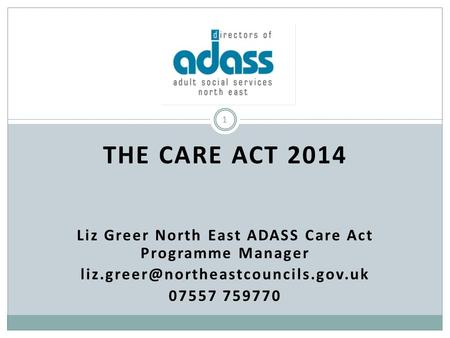 THE CARE ACT 2014 Liz Greer North East ADASS Care Act Programme Manager 07557 759770 1.
