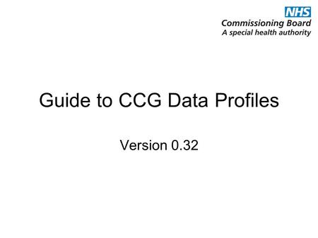 Guide to CCG Data Profiles Version 0.32. Version information and PDF production date The main part of the profile uses information on CCGs' proposed practices.