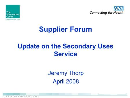 Supplier Forum Update on the Secondary Uses Service Jeremy Thorp April 2008.