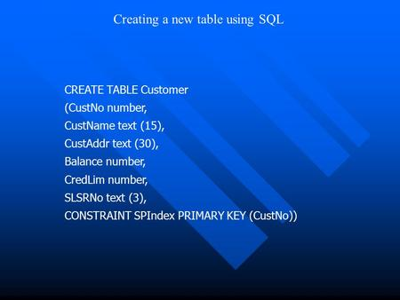 CREATE TABLE Customer (CustNo number, CustName text (15), CustAddr text (30), Balance number, CredLim number, SLSRNo text (3), CONSTRAINT SPIndex PRIMARY.
