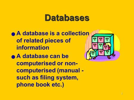 1 Databases A database is a collection of related pieces of information A database can be computerised or non- computerised (manual - such as filing system,