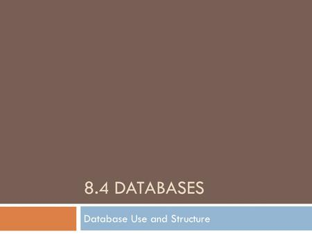 8.4 DATABASES Database Use and Structure. What is a Database?  A database is a collection of data stored in a logical way.  This data can be accessed,