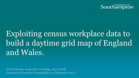 Exploiting census workplace data to build a daytime grid map of England and Wales. David Martin, Samantha Cockings, Alan Smith European Forum for Geostatistics,