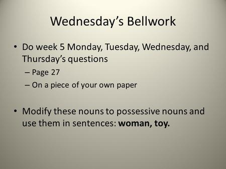 Wednesday's Bellwork Do week 5 Monday, Tuesday, Wednesday, and Thursday's questions – Page 27 – On a piece of your own paper Modify these nouns to possessive.