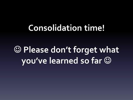 Consolidation time! Please don't forget what you've learned so far.