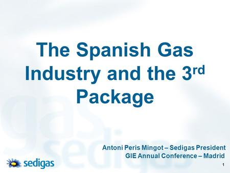 1 The Spanish Gas Industry and the 3 rd Package Antoni Peris Mingot – Sedigas President GIE Annual Conference – Madrid.