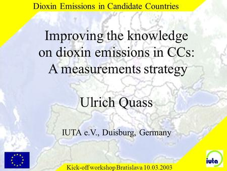 Kick-off workshop Bratislava 10.03.2003 Dioxin Emissions in Candidate Countries Improving the knowledge on dioxin emissions in CCs: A measurements strategy.