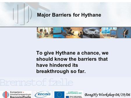 BongHy Workshop 06/19/06 Major Barriers for Hythane To give Hythane a chance, we should know the barriers that have hindered its breakthrough so far.