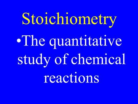 Stoichiometry The quantitative study of chemical reactions.
