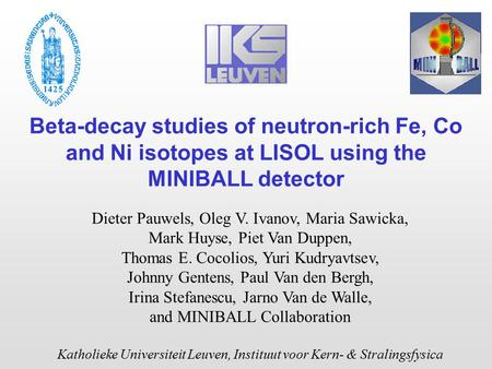 Beta-decay studies of neutron-rich Fe, Co and Ni isotopes at LISOL using the MINIBALL detector Dieter Pauwels, Oleg V. Ivanov, Maria Sawicka, Mark Huyse,