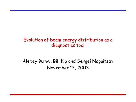 Evolution of beam energy distribution as a diagnostics tool Alexey Burov, Bill Ng and Sergei Nagaitsev November 13, 2003.