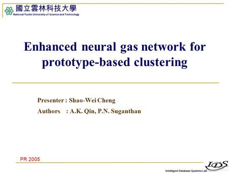 Intelligent Database Systems Lab 國立雲林科技大學 National Yunlin University of Science and Technology Enhanced neural gas network for prototype-based clustering.