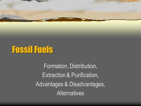 Fossil Fuels Formation, Distribution, Extraction & Purification, Advantages & Disadvantages, Alternatives.