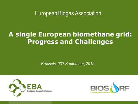 European Biogas Association A single European biomethane grid: Progress and Challenges Brussels, 03 rd September, 2015.