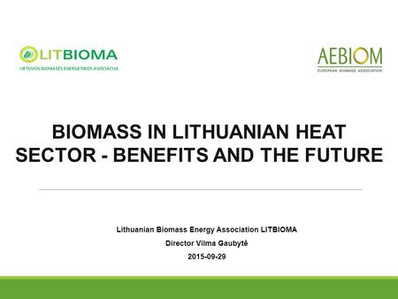 Lithuanian Biomass Energy Association LITBIOMA Director Vilma Gaubytė 2015-09-29 BIOMASS IN LITHUANIAN HEAT SECTOR - BENEFITS AND THE FUTURE.