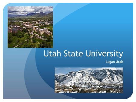 Utah State University Logan Utah. Founded 1888 as a Land Grant Institution Host City – Logan, Utah (48,ooo+ population) ~ 15,000 Students (~ 28,700 students.