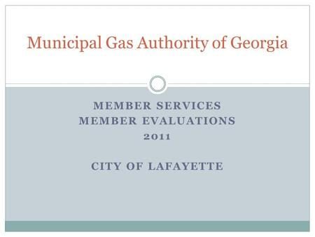 MEMBER SERVICES MEMBER EVALUATIONS 2011 CITY OF LAFAYETTE Municipal Gas Authority of Georgia.