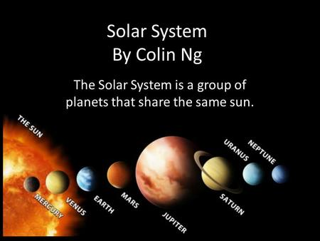 Solar System By Colin Ng The Solar System is a group of planets that share the same sun.