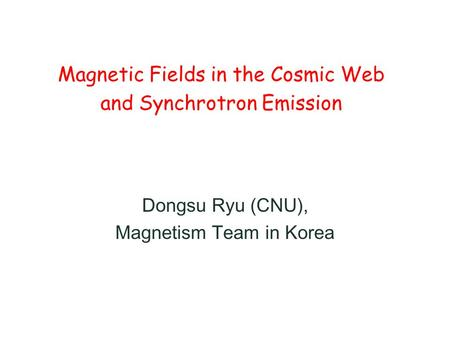 Magnetic Fields in the Cosmic Web and Synchrotron Emission Dongsu Ryu (CNU), Magnetism Team in Korea.