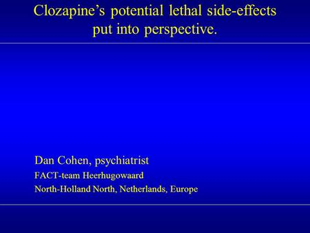Dan Cohen, psychiatrist FACT-team Heerhugowaard North-Holland North, Netherlands, Europe Clozapine's potential lethal side-effects put into perspective.