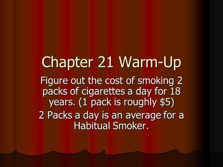 Chapter 21 Warm-Up Figure out the cost of smoking 2 packs of cigarettes a day for 18 years. (1 pack is roughly $5) 2 Packs a day is an average for a Habitual.