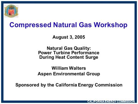 CALIFORNIA ENERGY COMMISSION Compressed Natural Gas Workshop August 3, 2005 Natural Gas Quality: Power Turbine Performance During Heat Content Surge William.