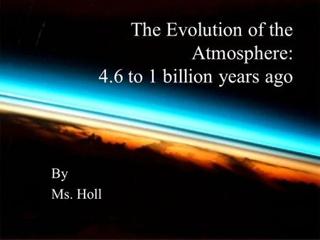 The Evolution of the Atmosphere: 4.6 to 1 billion years ago By Ms. Holl.
