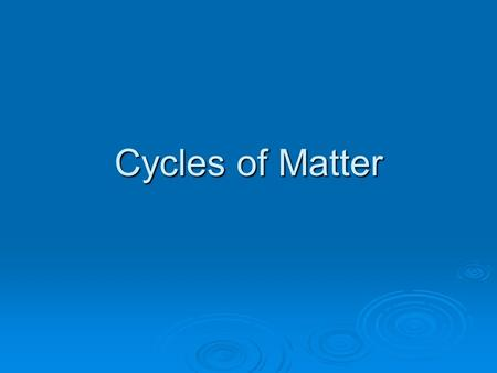 Cycles of Matter. Matter Cycles  Food chains and food webs show the linear movement of energy in the ecosystem, from the sun to producers, to consumers,
