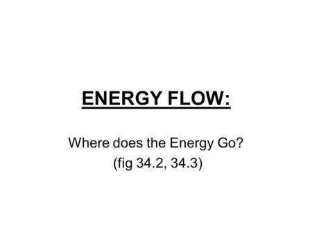 ENERGY FLOW: Where does the Energy Go? (fig 34.2, 34.3)