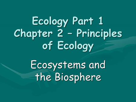 Ecology Part 1 Chapter 2 – Principles of Ecology Ecosystems and the Biosphere.