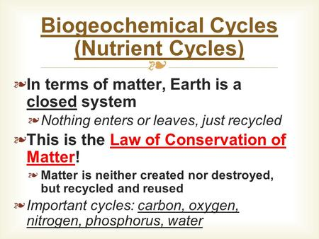 ❧ ❧ In terms of matter, Earth is a closed system ❧ Nothing enters or leaves, just recycled ❧ This is the Law of Conservation of Matter! ❧ Matter is neither.
