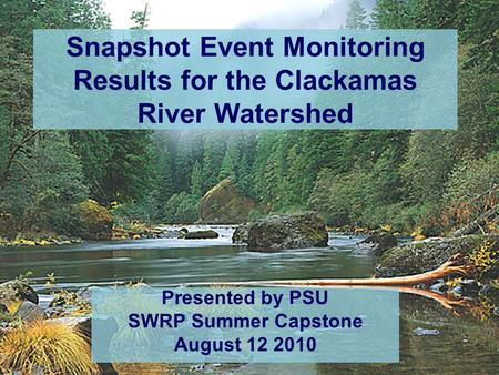 Snapshot Event Monitoring Results for the Clackamas River Watershed Presented by PSU SWRP Summer Capstone August 12 2010.