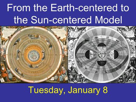 From the Earth-centered to the Sun-centered Model Tuesday, January 8.
