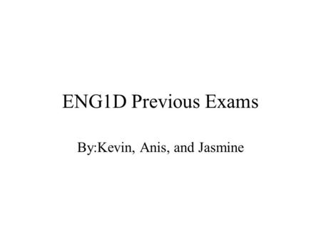 ENG1D Previous Exams By:Kevin, Anis, and Jasmine.